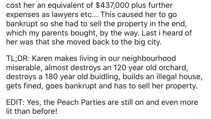 Text - cost her an equivalent of $437,000 plus further expenses as lawyers etc... This caused her to go bankrupt so she had to sell the property in the end, which my parents bought, by the way. Last i heard of her was that she moved back to the big city. TL;DR: Karen makes living in our neighbourhood miserable, almost destroys an 120 year old orchard, destroys a 180 year old buidling, builds an illegal house, gets fined, goes bankrupt and has to sell her property. EDIT: Yes, the Peach Parties ar