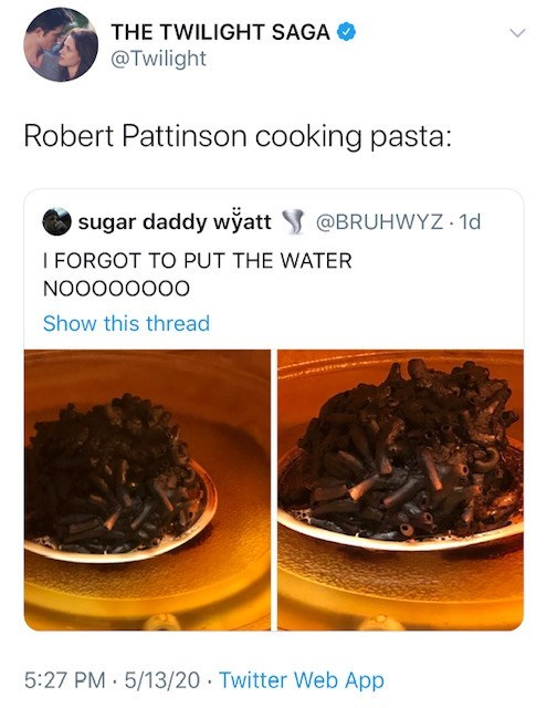 Cuisine - THE TWILIGHT SAGA @Twilight Robert Pattinson cooking pasta: sugar daddy wyatt I FORGOT TO PUT THE WATER @BRUHWYZ 1d NO0000000 Show this thread 5:27 PM 5/13/20 Twitter Web App