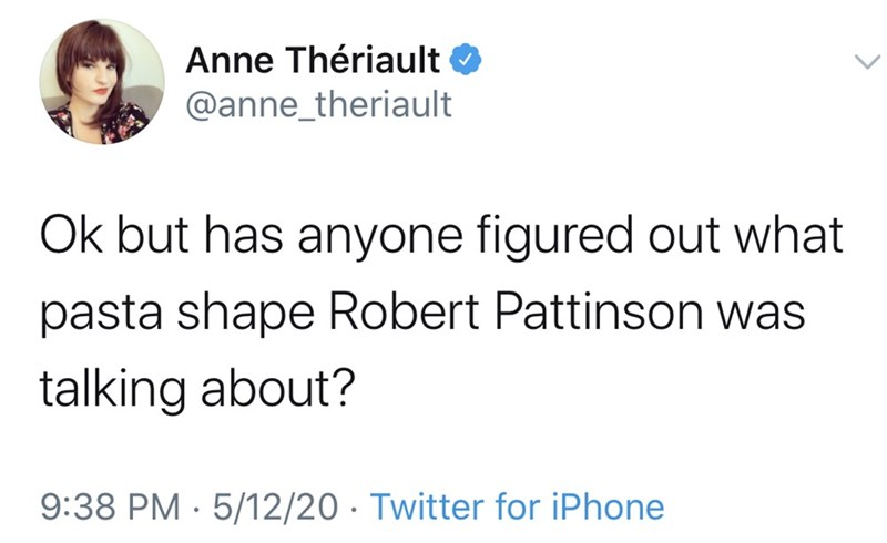 Text - Anne Thériault @anne_theriault Ok but has anyone figured out what pasta shape Robert Pattinson was talking about? 9:38 PM · 5/12/20 · Twitter for iPhone