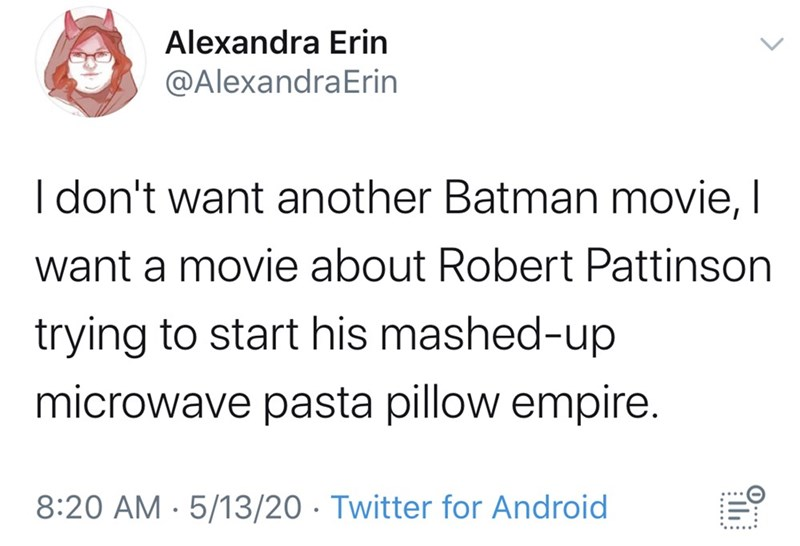 Text - Alexandra Erin @AlexandraErin I don't want another Batman movie, I want a movie about Robert Pattinson trying to start his mashed-up microwave pasta pillow empire. 8:20 AM · 5/13/20 · Twitter for Android