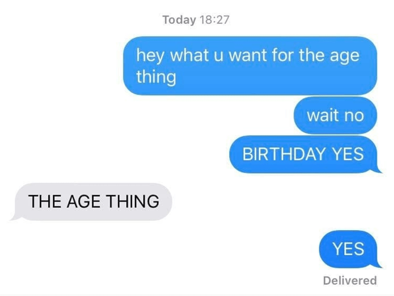 Text - Today 18:27 hey what u want for the age thing wait no BIRTHDAY YES THE AGE THING YES Delivered