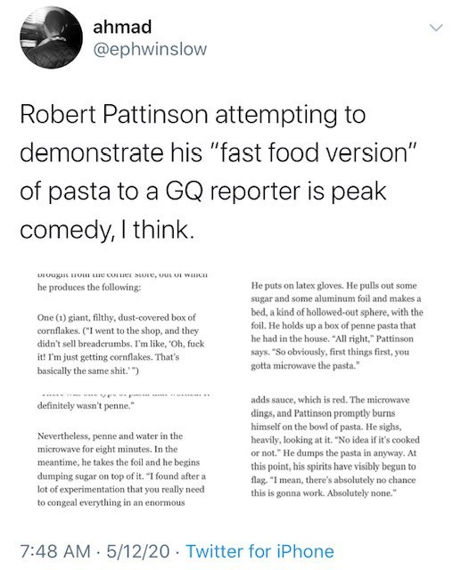 "Text - ahmad @ephwinslow Robert Pattinson attempting to demonstrate his ""fast food version"" of pasta to a GQ reporter is peak comedy, I think. He puts on latex gloves. He pulls out some sugar and some aluminum foil and makes a bed, a kind of hollowed-out sphere, with the foil. He holds up a box of penne pasta that he had in the house. ""All right,"" Pattinson says. ""So obviously, first things first, you gotta mierowave the pasta."" he produces the following: One (1) giant, filthy, dust-covered box"