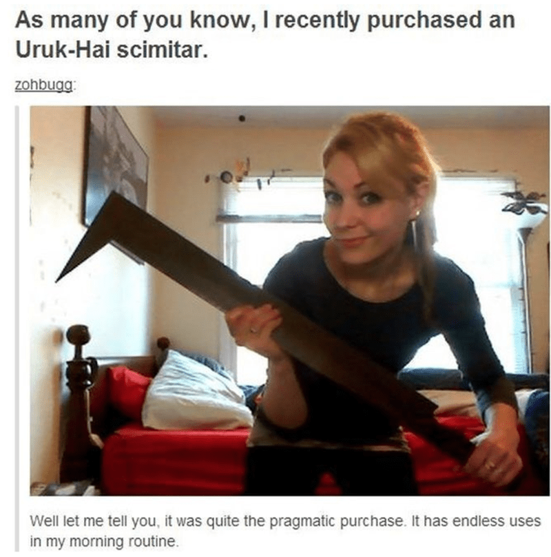 Arm - As many of you know, I recently purchased an Uruk-Hai scimitar. zohbugg: Well let me tell you, it was quite the pragmatic purchase. It has endless uses in my morning routine.