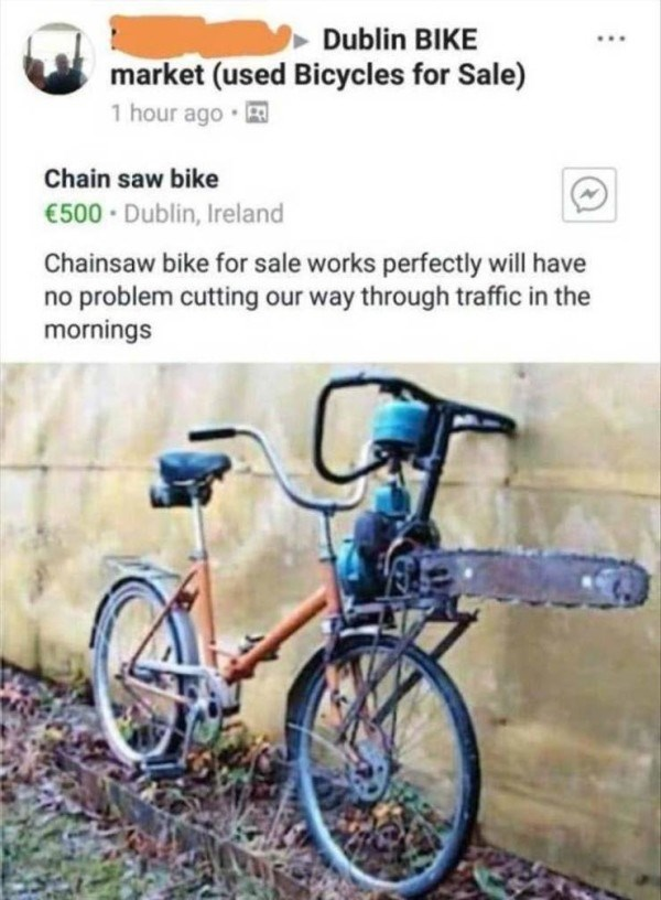 Bicycle - Dublin BIKE market (used Bicycles for Sale) 1 hour ago Chain saw bike €500 Dublin, Ireland Chainsaw bike for sale works perfectly will have no problem cutting our way through traffic in the mornings