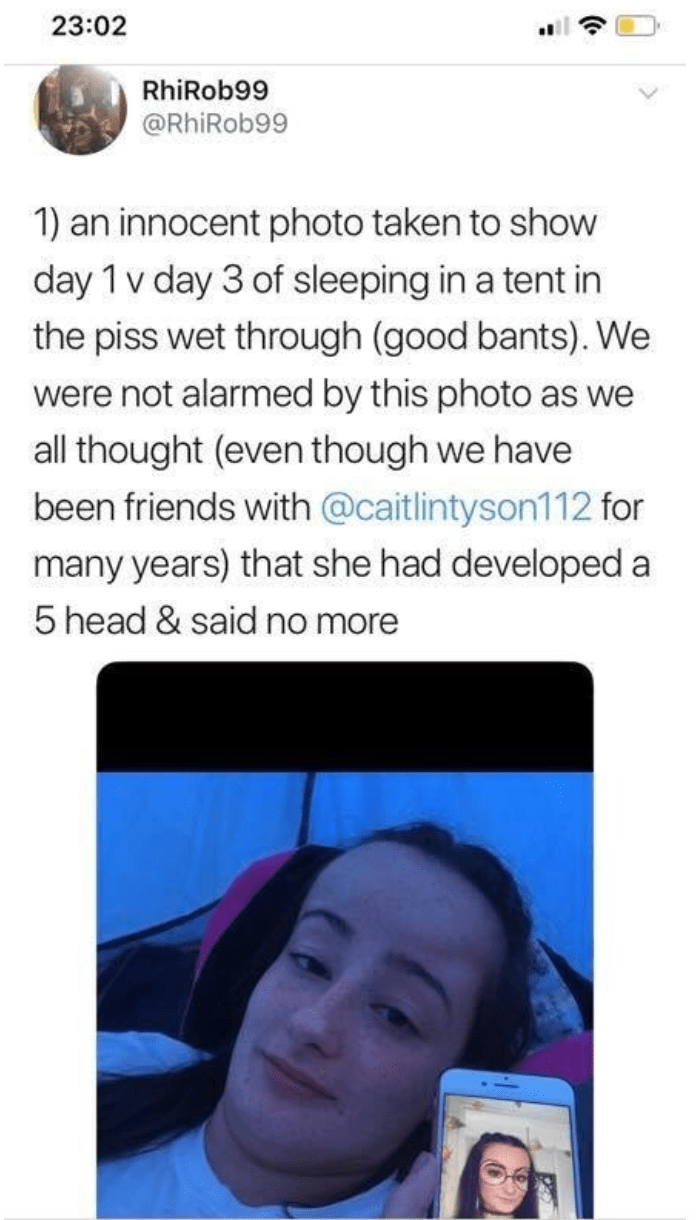 Text - 23:02 RhiRob99 @RhiRob99 1) an innocent photo taken to show day 1 v day 3 of sleeping in a tent in the piss wet through (good bants). We were not alarmed by this photo as we all thought (even though we have been friends with @caitlintyson112 for many years) that she had developed a 5 head & said no more