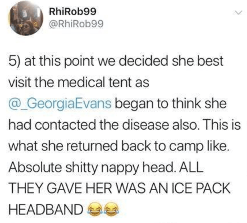 Text - RhiRob99 @RhiRob99 5) at this point we decided she best visit the medical tent as @_GeorgiaEvans began to think she had contacted the disease also. This is what she returned back to camp like. Absolute shitty nappy head. ALL THEY GAVE HER WAS AN ICE PACK HEADBAND
