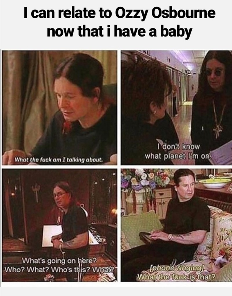 Photo caption - I can relate to Ozzy Osbourne now that i have a baby don't know what planet l'm on What the fuck am I talking about. What's going on here? Who? What? Who's this? What? [phone ringing) What the fuck is that?