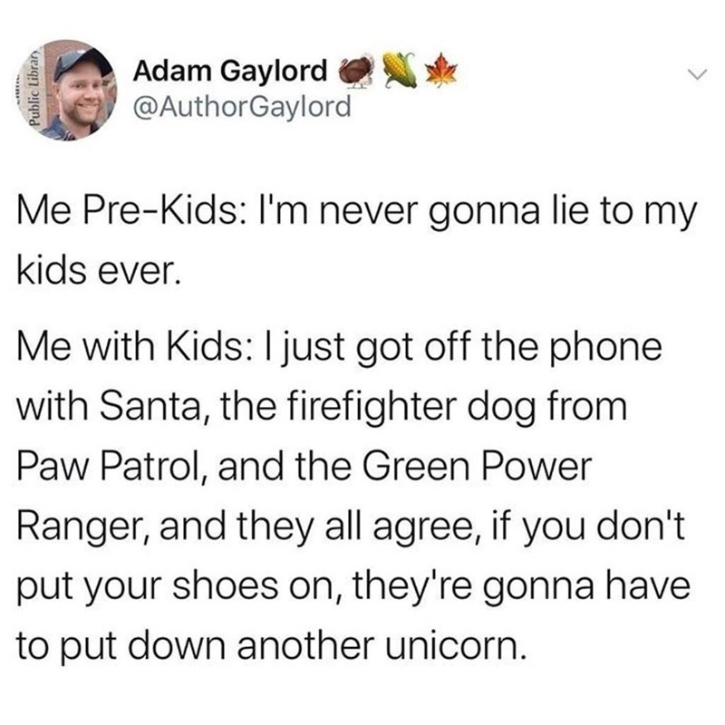 Text - Adam Gaylord @AuthorGaylord Me Pre-Kids: I'm never gonna lie to my kids ever. Me with Kids: ljust got off the phone with Santa, the firefighter dog from Paw Patrol, and the Green Power Ranger, and they all agree, if you don't put your shoes on, they're gonna have to put down another unicorn. Public Librar