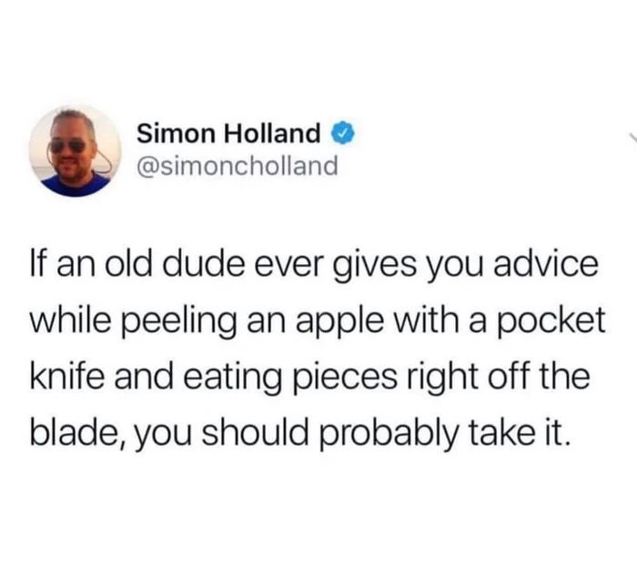 Text - Simon Holland @simoncholland If an old dude ever gives you advice while peeling an apple with a pocket knife and eating pieces right off the blade, you should probably take it.