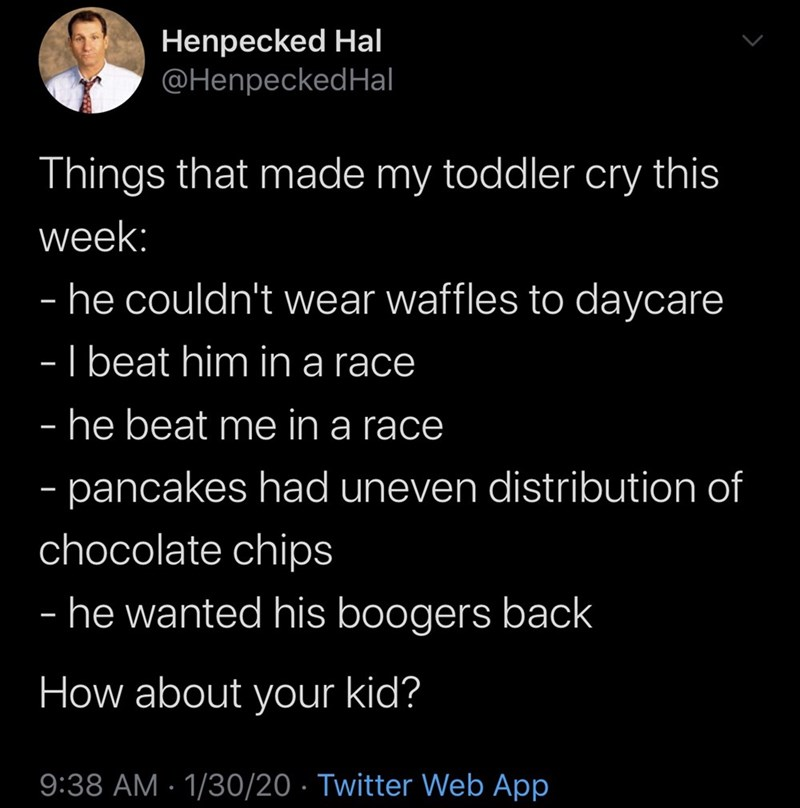 Text - Henpecked Hal @HenpeckedHal Things that made my toddler cry this week: - he couldn't wear waffles to daycare -I beat him in a race - he beat me in a race - pancakes had uneven distribution of - chocolate chips - he wanted his boogers back How about your kid? 9:38 AM · 1/30/20 · Twitter Web App