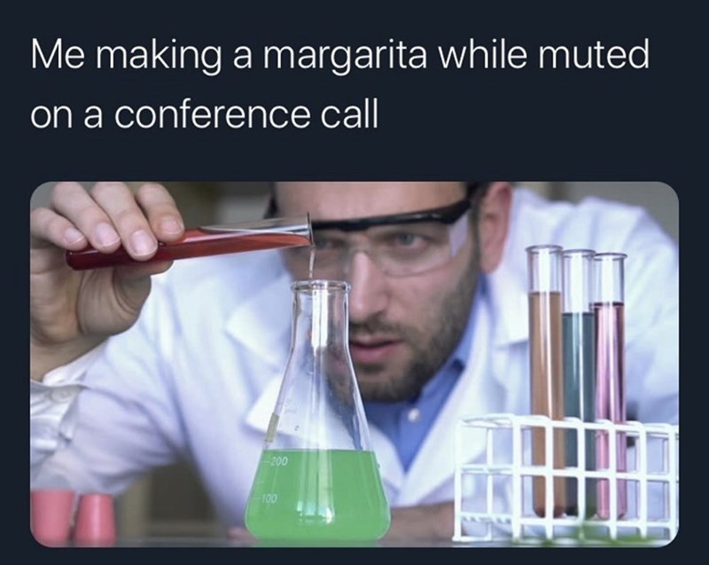 Chemical engineer - Me making a margarita while muted on a conference call -200 100