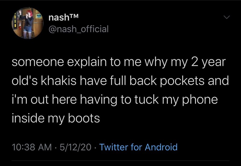 Text - nashTM @nash_official someone explain to me why my 2 year old's khakis have full back pockets and i'm out here having to tuck my phone inside my boots 10:38 AM - 5/12/20 · Twitter for Android