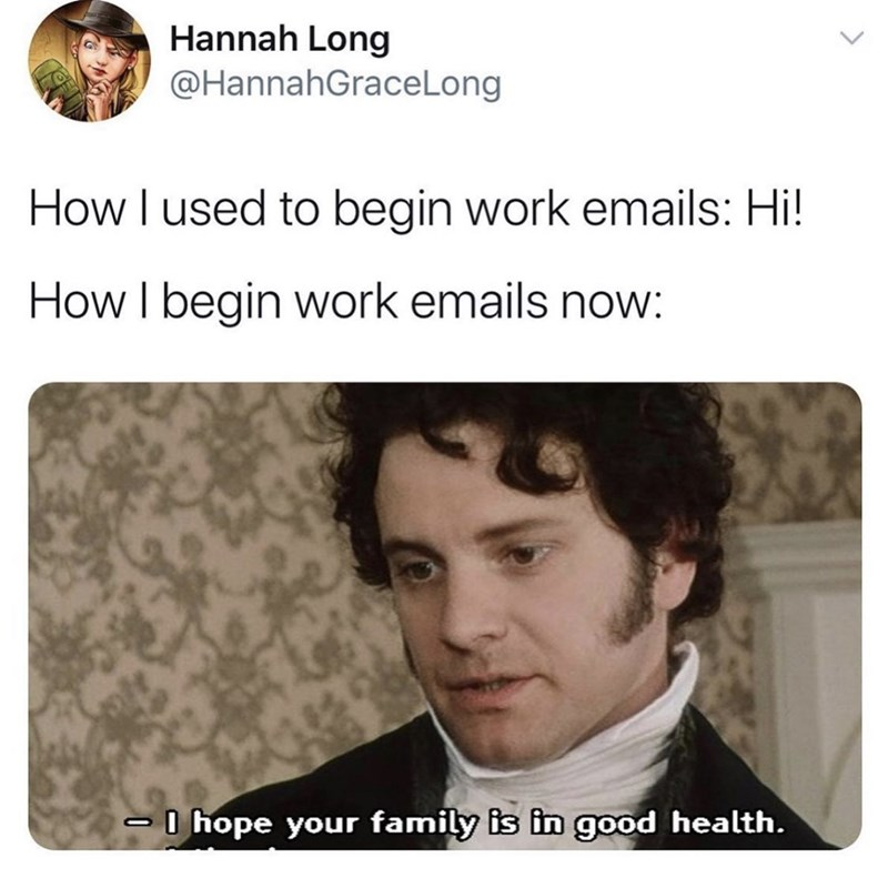 Text - Hannah Long @HannahGraceLong How I used to begin work emails: Hi! How I begin work emails now: O hope your family is in good health.