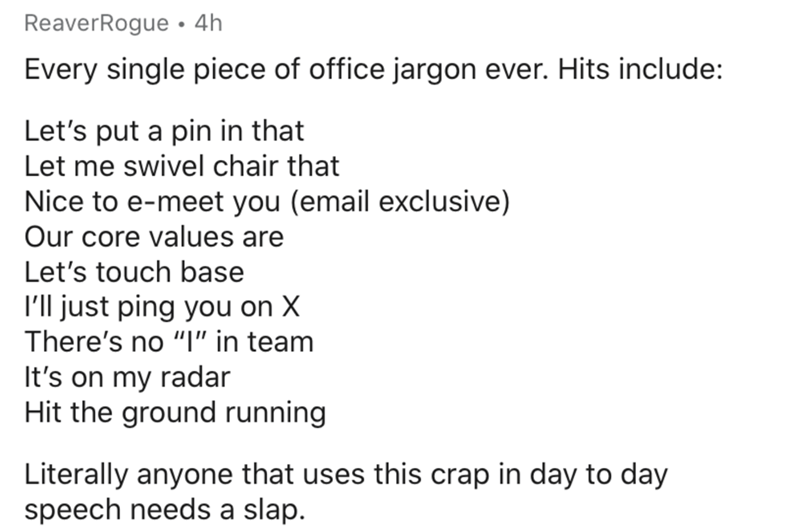 "Text - ReaverRogue • 4h Every single piece of office jargon ever. Hits include: Let's put a pin in that Let me swivel chair that Nice to e-meet you (email exclusive) Our core values are Let's touch base I'll just ping you on X There's no ""I"" in team It's on my radar Hit the ground running Literally anyone that uses this crap in day to day speech needs a slap."