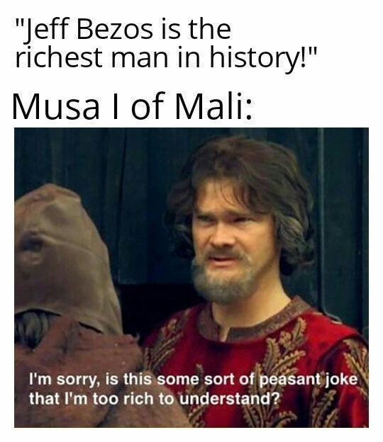 "Text - ""Jeff Bezos is the richest man in history!"" Musa I of Mali: I'm sorry, is this some sort of peasant joke that I'm too rich to understand?"