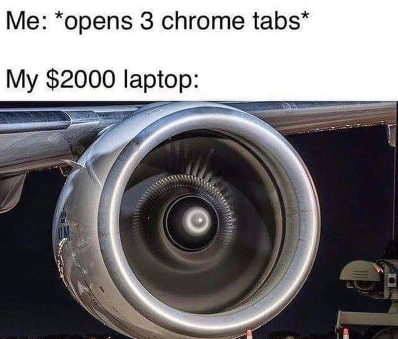 Jet engine - Me: *opens 3 chrome tabs* My $2000 laptop: