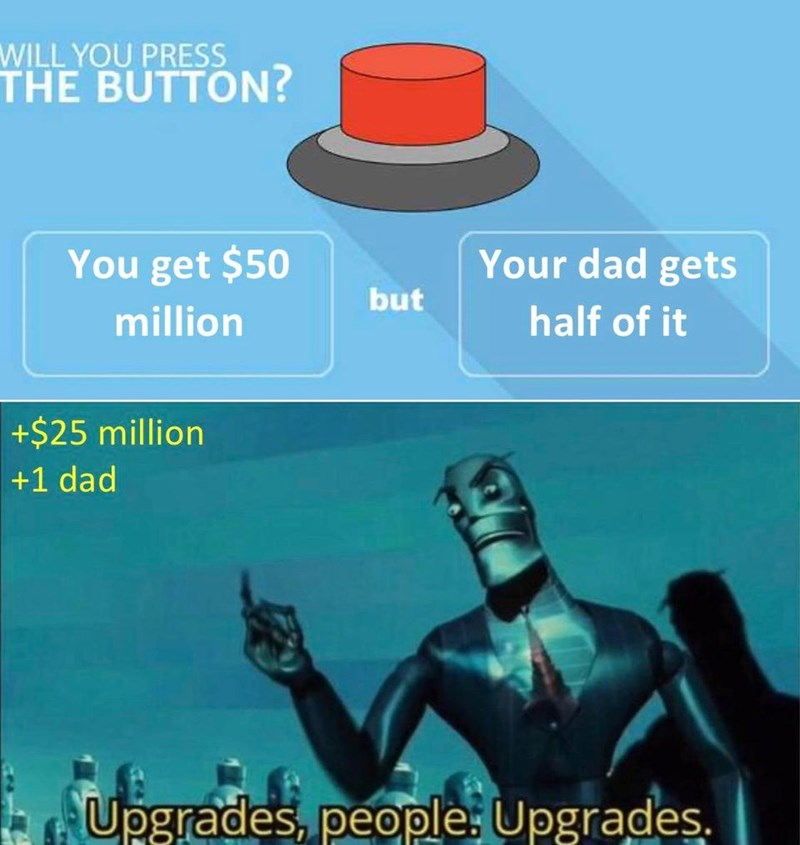 Fictional character - WILL YOU PRESS THE BUTTON? You get $50 Your dad gets but million half of it +$25 million +1 dad Upgrades, people: Upgrades.