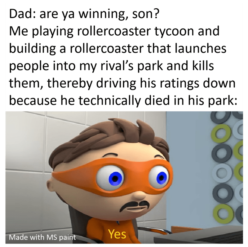 Text - Dad: are ya winning, son? Me playing rollercoaster tycoon and building a rollercoaster that launches people into my rival's park and kills them, thereby driving his ratings down because he technically died in his park: Made with MS paint Yes
