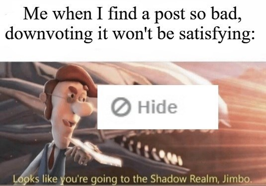 Text - Me when I find a post so bad, downvoting it won't be satisfying: O Hide Looks like you're going to the Shadow Realm, Jimbo.