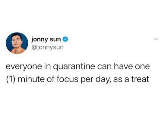 Text - jonny sun @jonnysun everyone in quarantine can have one (1) minute of focus per day, as a treat