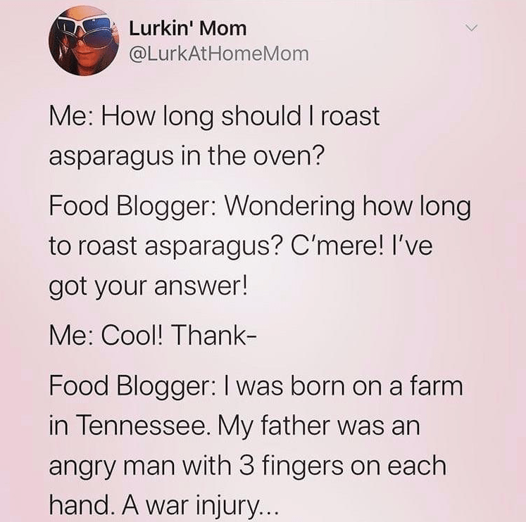 Text - Lurkin' Mom @LurkAtHomeMom Me: How long should I roast asparagus in the oven? Food Blogger: Wondering how long to roast asparagus? C'mere! I've got your answer! Me: Cool! Thank- Food Blogger:I was born on a farm in Tennessee. My father was an angry man with 3 fingers on each hand. A war injury...