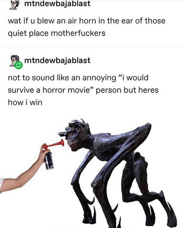 """Human - V mtndewbajablast wat if u blew an air horn in the ear of those quiet place motherfuckers mtndewbajablast not to sound like an annoying """"i would survive a horror movie"""" person but heres how i win"""