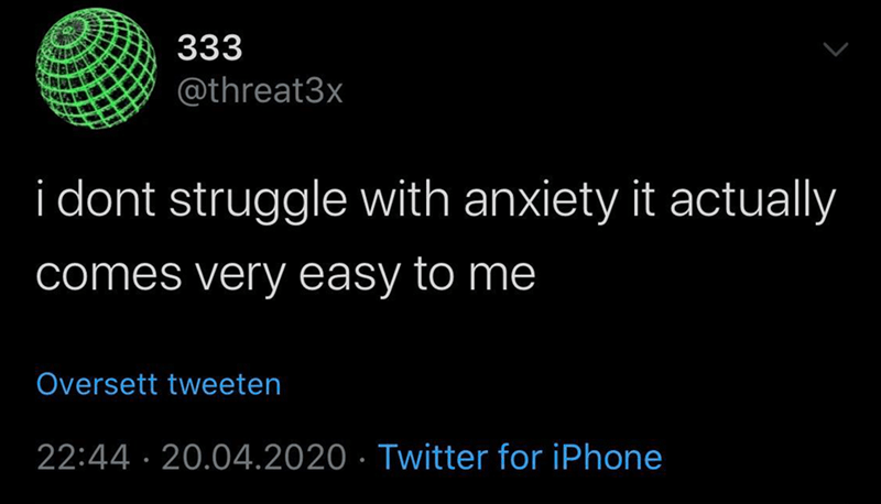 Text - 333 @threat3x i dont struggle with anxiety it actually comes very easy to me Oversett tweeten 22:44 · 20.04.2020 · Twitter for iPhone
