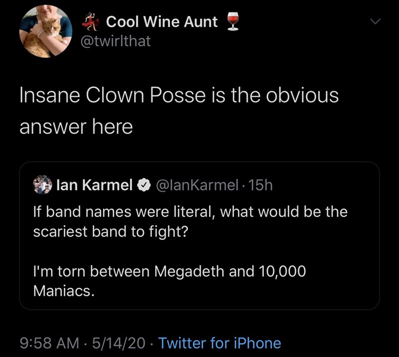 Text - * Cool Wine Aunt @twirlthat Insane Clown Posse is the obvious answer here lan Karmel O @lanKarmel · 15h If band names were literal, what would be the scariest band to fight? I'm torn between Megadeth and 10,000 Maniacs. 9:58 AM · 5/14/20 · Twitter for iPhone