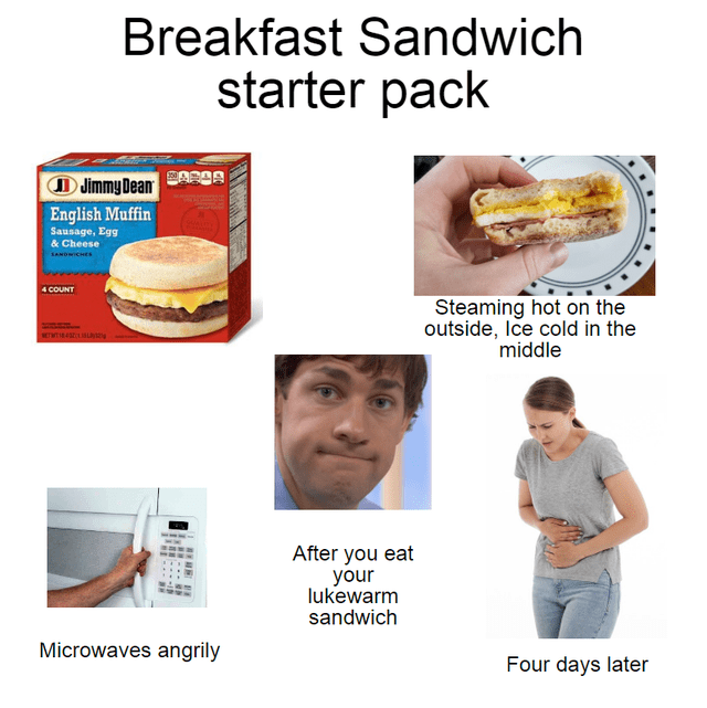Breakfast Sandwich starter pack D Jimmy Dean English Muffin Sausage, Egg & Cheese SANOWICHES 4 COUNT Steaming hot on the outside, Ice cold in the middle SETWTI After you eat your lukewarm sandwich Microwaves angrily Four days later