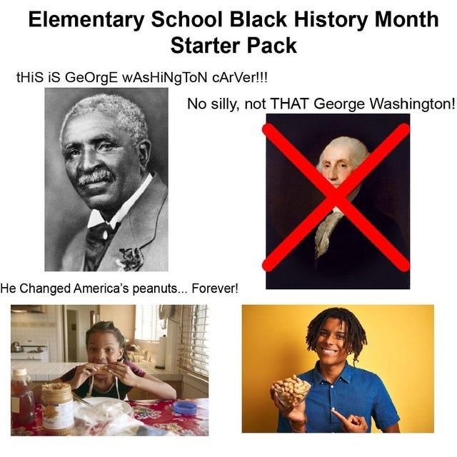 Human - Elementary School Black History Month Starter Pack THIS iS GeOrgE WASHINGTON cArVer!!! No silly, not THAT George Washington! He Changed America's peanuts... Forever!