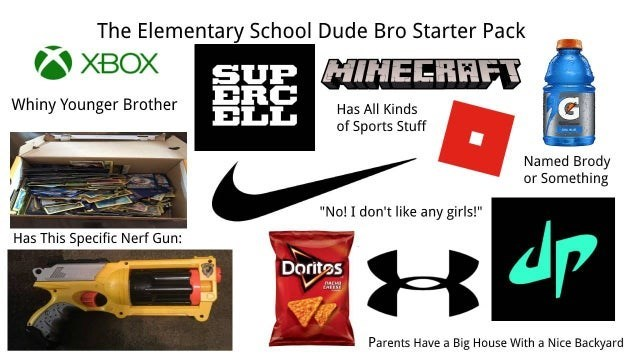 """Product - The Elementary School Dude Bro Starter Pack XBOX SUP MINEERAFT BRC ELL Whiny Younger Brother Has All Kinds of Sports Stuff Named Brody or Something """"No! I don't like any girls!"""" dp Has This Specific Nerf Gun: Doritos NACHE Parents Have a Big House With a Nice Backyard"""