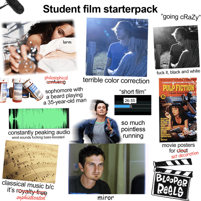 """Facial expression - Student film starterpack """"going cRazy"""" larm fuck it, black and white philosophical Confusing terrible color correction ( ST unts PULP FICTION sophomore with a beard playing a 35-year-old man """"short film"""" 26:55 Cin Tasntino la . 100 so much pointless running S L constantly peaking audio wind sounds fucking bass-boosted CSTP D movie posters for clout set decoration dim. SAllegro. pdolee classical music b/c it's royalty-free sofphisticated BLOOPER ReeLS miror"""