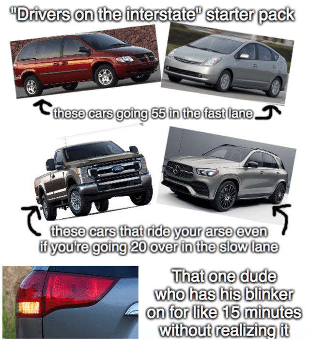 """Land vehicle - """"Drivers on the interstate"""" starter pack Cthese cars going 55 in the fast lane these cars that ride your arse even if youtre going 20 over in the slow lane That one dude who has his blinker on for like 15 minutes without realizing it"""