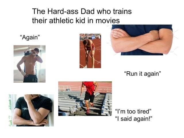 "Shoulder - The Hard-ass Dad who trains their athletic kid in movies ""Again"" ""Run it again"" ""I'm too tired"" ""I said again!"""
