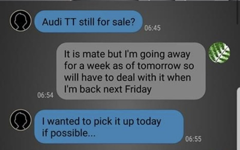 Text - Audi TT still for sale? 06:45 It is mate but l'm going away for a week as of tomorrow so will have to deal with it when I'm back next Friday 06:54 I wanted to pick it up today if possible... 06:55