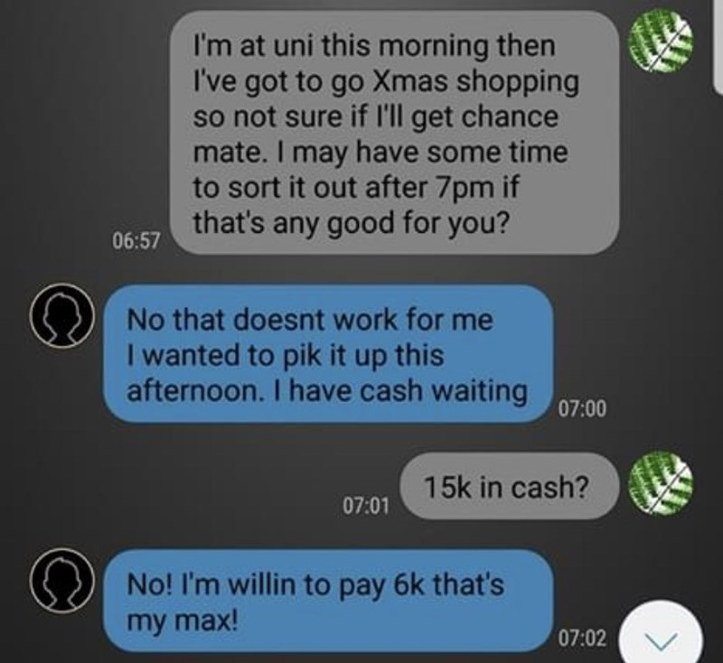 Text - I'm at uni this morning then I've got to go Xmas shopping so not sure if l'll get chance mate. I may have some time to sort it out after 7pm if that's any good for you? 06:57 No that doesnt work for me I wanted to pik it up this afternoon. I have cash waiting 07:00 15k in cash? 07:01 No! I'm willin to pay 6k that's my max! 07:02