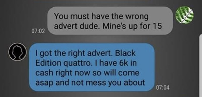 Text - You must have the wrong advert dude. Mine's up for 15 07:02 I got the right advert. Black Edition quattro. I have 6k in cash right now so will come asap and not mess you about 07:04
