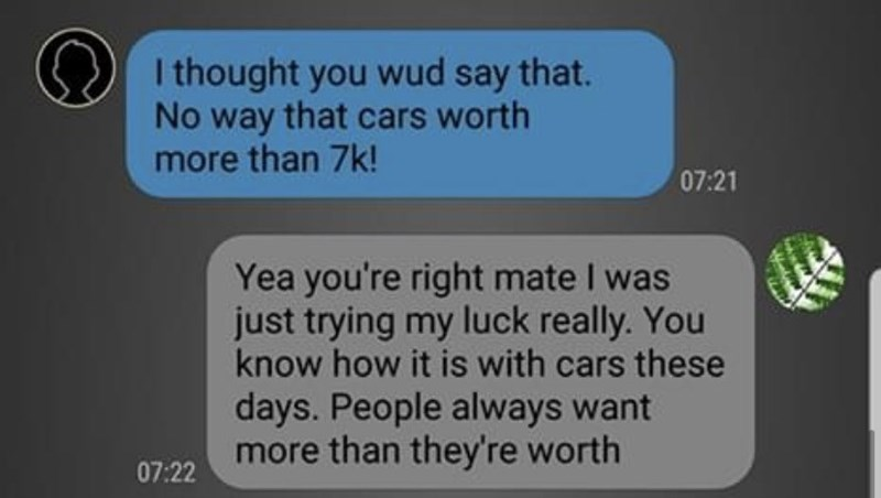 Text - I thought you wud say that. No way that cars worth more than 7k! 07:21 Yea you're right mate I was just trying my luck really. You know how it is with cars these days. People always want more than they're worth 07:22