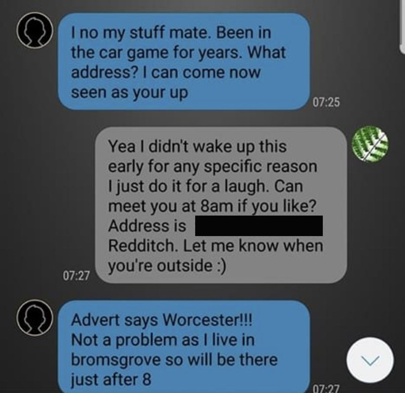 Text - I no my stuff mate. Been in the car game for years. What address? I can come noW seen as your up 07:25 Yea I didn't wake up this early for any specific reason I just do it for a laugh. Can meet you at 8am if you like? Address is Redditch. Let me know when you're outside :) 07:27 Advert says Worcester!!! Not a problem as I live in bromsgrove so will be there just after 8 07:27