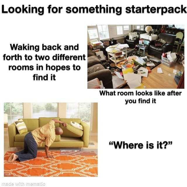 """Text - Looking for something starterpack Waking back and forth to two different rooms in hopes to find it What room looks like after you find it """"Where is it?"""" gettyina Lihade with mematic"""