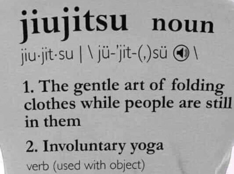 Text - jiujitsu su noun jiu-jit-su | \ jü-'jit-(,)sü © \ 1. The gentle art of folding clothes while people are still in them 2. Involuntary yoga verb (used with object)