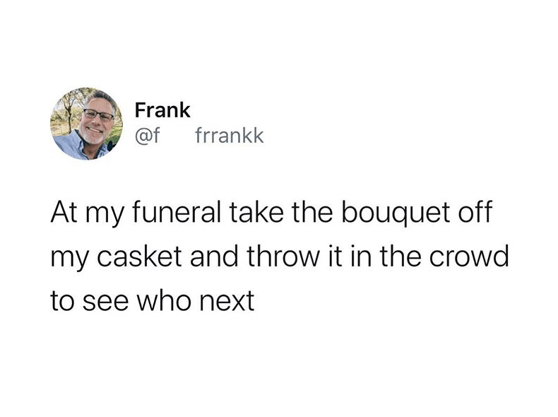 Text - Frank @f frrankk At my funeral take the bouquet off my casket and throw it in the crowd to see who next