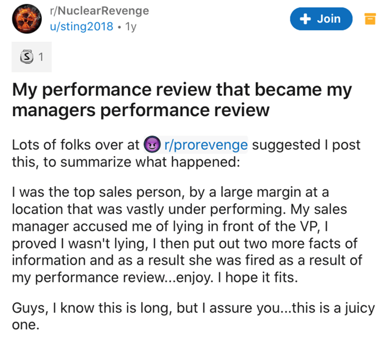 Text - r/NuclearRevenge + Join u/sting2018 • 1y My performance review that became my managers performance review Lots of folks over at O r/prorevenge suggested I post this, to summarize what happened: I was the top sales person, by a large margin at a location that was vastly under performing. My sales manager accused me of lying in front of the VP, I proved I wasn't lying, I then put out two more facts of information and as a result she was fired as a result of my performance review...enjoy. I