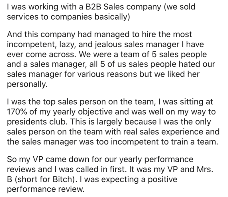 Text - I was working with a B2B Sales company (we sold services to companies basically) And this company had managed to hire the most incompetent, lazy, and jealous sales manager I have ever come across. We were a team of 5 sales people and a sales manager, all 5 of us sales people hated our sales manager for various reasons but we liked her personally. I was the top sales person on the team, I was sitting at 170% of my yearly objective and was well on my way to presidents club. This is largely