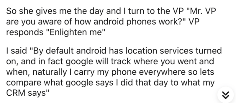 "Text - So she gives me the day and I turn to the VP ""Mr. VP are you aware of how android phones work?"" VP responds ""Enlighten me"" I said ""By default android has location services turned on, and in fact google will track where you went and when, naturally I carry my phone everywhere so lets compare what google says I did that day to what my CRM says"""