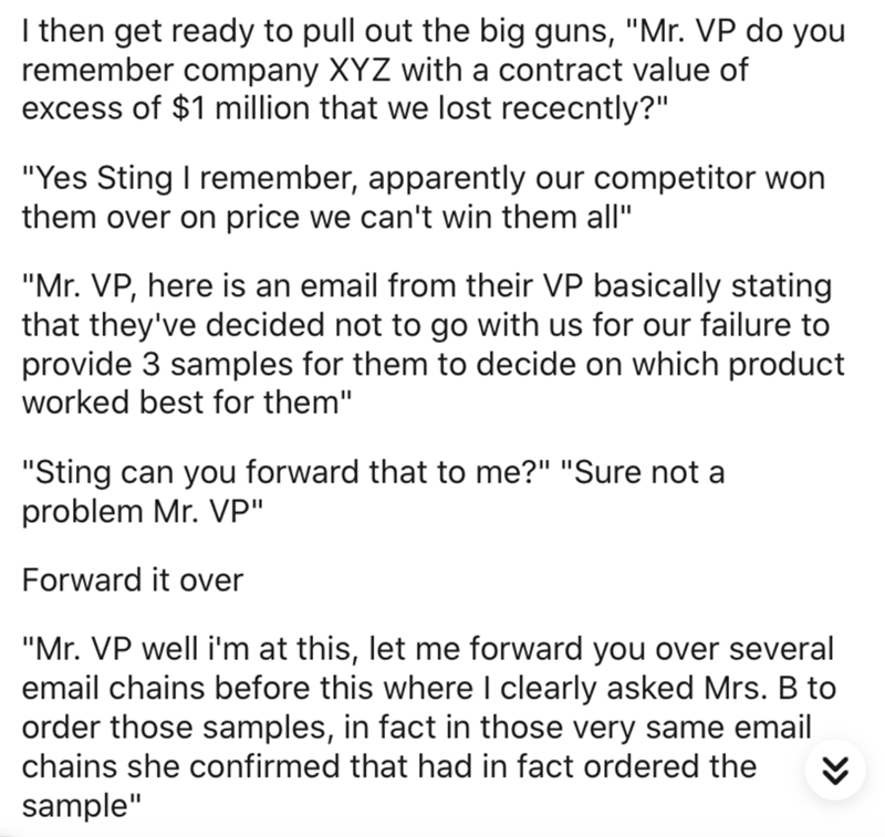 "Text - I then get ready to pull out the big guns, ""Mr. VP do you remember company XYZ with a contract value of excess of $1 million that we lost rececntly?"" ""Yes Sting I remember, apparently our competitor won them over on price we can't win them all"" ""Mr. VP, here is an email from their VP basically stating that they've decided not to go with us for our failure to provide 3 samples for them to decide on which product worked best for them"" ""Sting can you forward that to me?"" ""Sure not a problem"