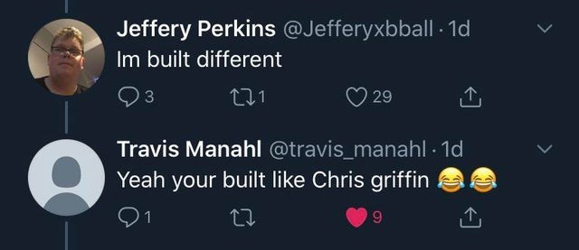 Text - Jeffery Perkins @Jefferyxbball - 1d Im built different 3 29 Travis Manahl @travis_manahl · 1d Yeah your built like Chris griffin 9.
