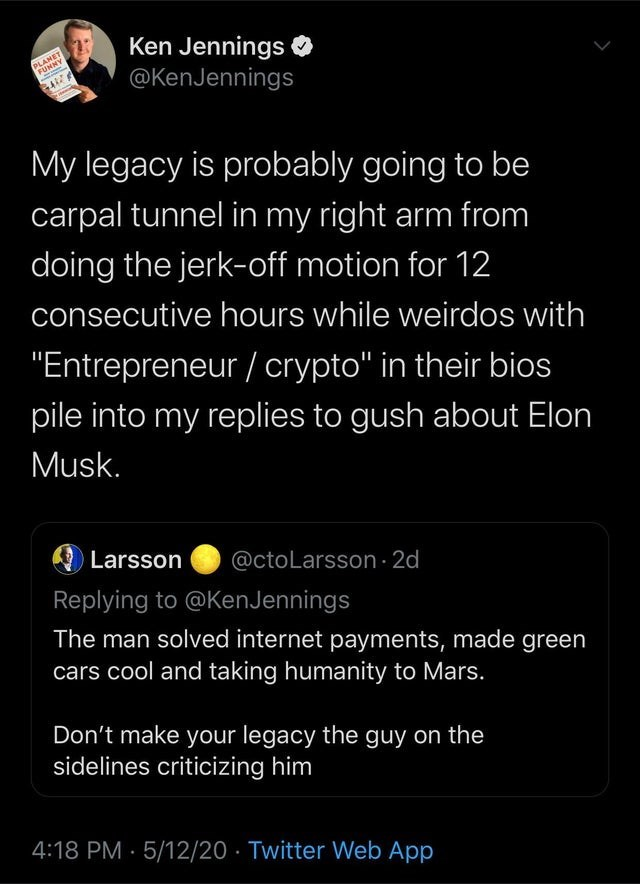 """Text - Ken Jennings @KenJennings PLANET FUNNY My legacy is probably going to be carpal tunnel in my right arm from doing the jerk-off motion for 12 consecutive hours while weirdos with """"Entrepreneur / crypto"""" in their bios pile into my replies to gush about Elon Musk. Larsson @ctoLarsson 2d Replying to @KenJennings The man solved internet payments, made green cars cool and taking humanity to Mars. Don't make your legacy the guy on the sidelines criticizing him 4:18 PM · 5/12/20 · Twitter Web App"""