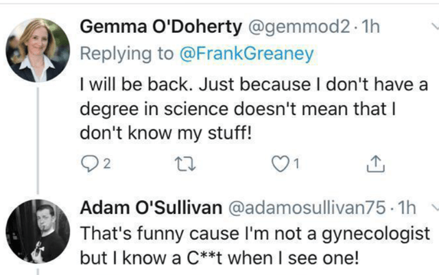 Text - Gemma O'Doherty @gemmod2 1h Replying to @FrankGreaney I will be back. Just because I don't have a degree in science doesn't mean that I don't know my stuff! 02 Adam O'Sullivan @adamosullivan75 - 1h That's funny cause l'm not a gynecologist but I know a C**t when I see one!