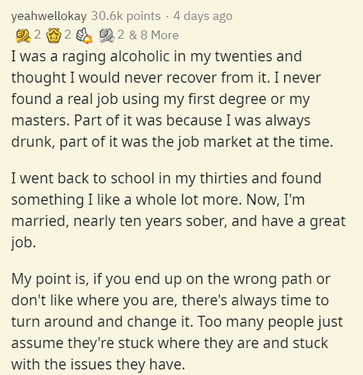 Text - yeahwellokay 30.6k points · 4 days ago 2 2 2 2 & 8 More I was a raging alcoholic in my twenties and thought I would never recover from it. I never found a real job using my first degree or my masters. Part of it was because I was always drunk, part of it was the job market at the time. I went back to school in my thirties and found something I like a whole lot more. Now, I'm married, nearly ten years sober, and have a great job. My point is, if you end up on the wrong path or don't like w